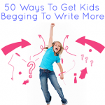 50 Ways to Get Kids Begging to Write More-Make Writing Fun